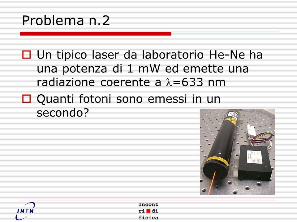 Problema n.2 Un tipico laser da laboratorio He-Ne ha una potenza di 1 mW ed emette una radiazione coerente a =633 nm Quanti fotoni sono emessi in un secondo?