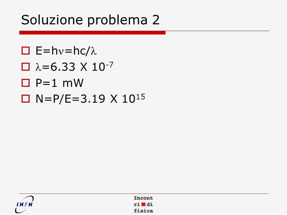 Soluzione problema 2 E=h=hc/ =6.33 X 10 -7 P=1 mW N=P/E=3.19 X 10 15