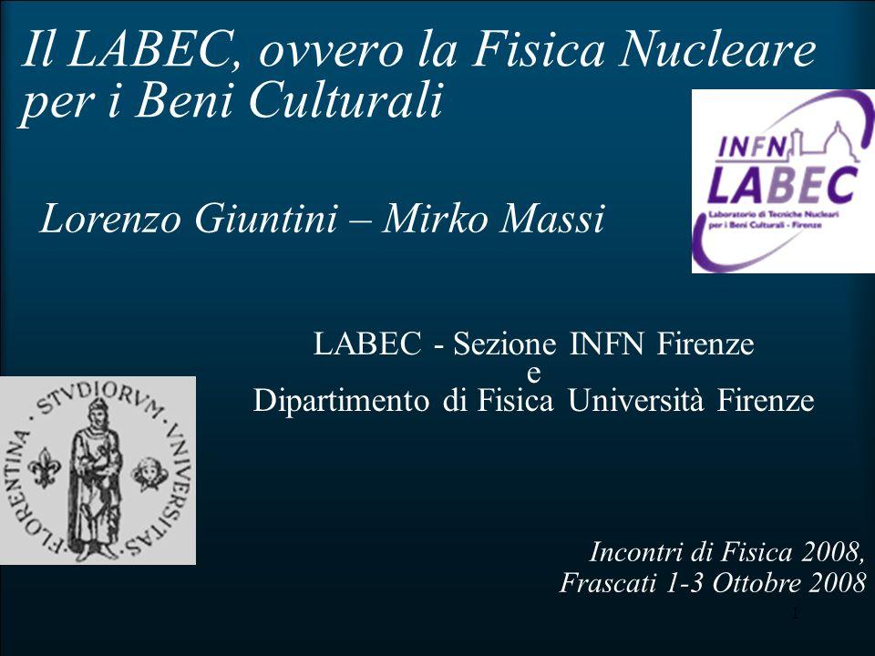 1 Il LABEC, ovvero la Fisica Nucleare per i Beni Culturali Incontri di Fisica 2008, Frascati 1-3 Ottobre 2008 Lorenzo Giuntini – Mirko Massi LABEC - S