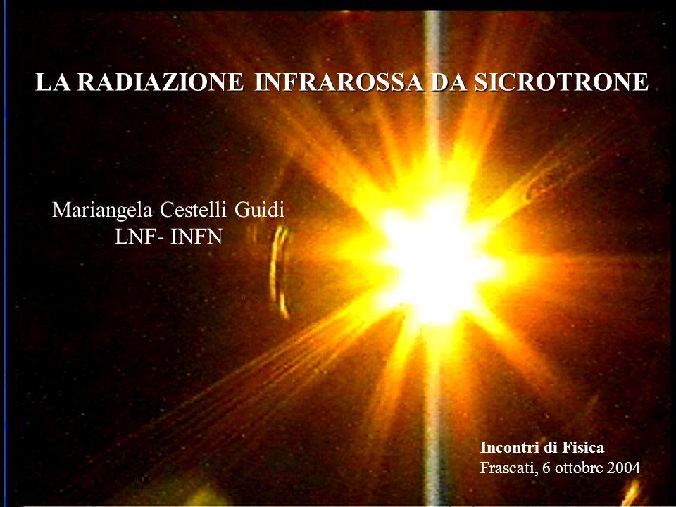 LA RADIAZIONE INFRAROSSA DA SICROTRONE Mariangela Cestelli Guidi LNF- INFN Incontri di Fisica Frascati, 6 ottobre 2004