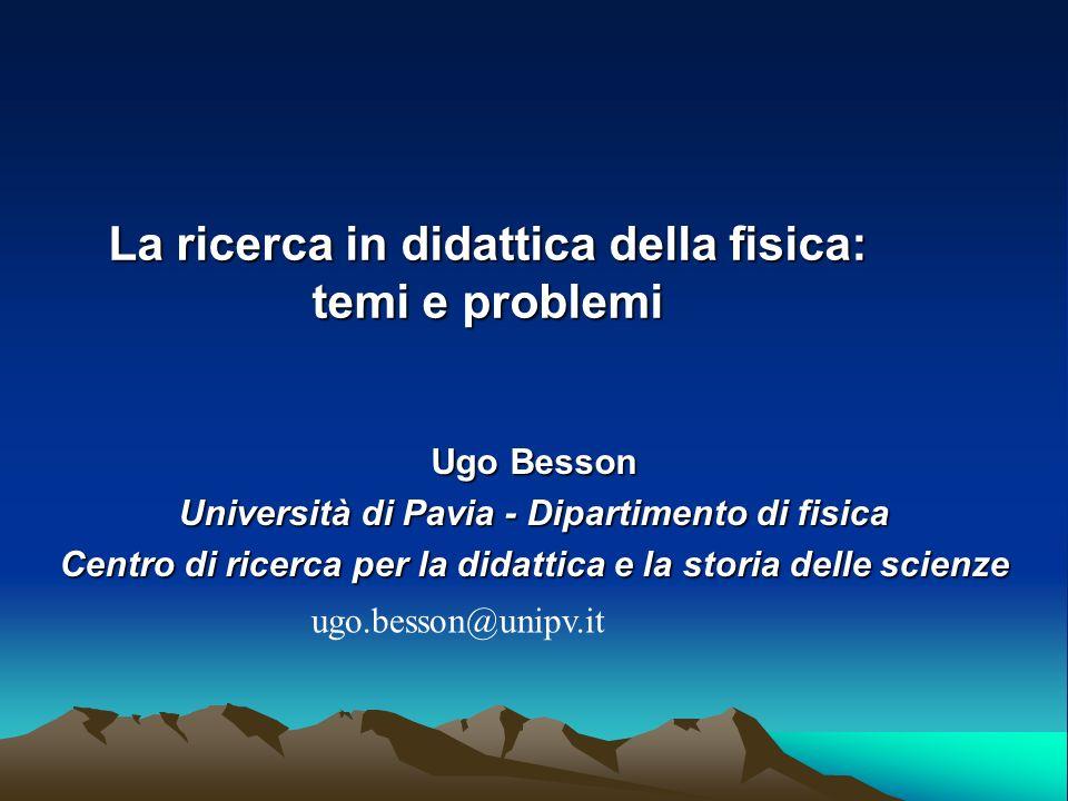 La ricerca in didattica della fisica: temi e problemi Ugo Besson Università di Pavia - Dipartimento di fisica Centro di ricerca per la didattica e la