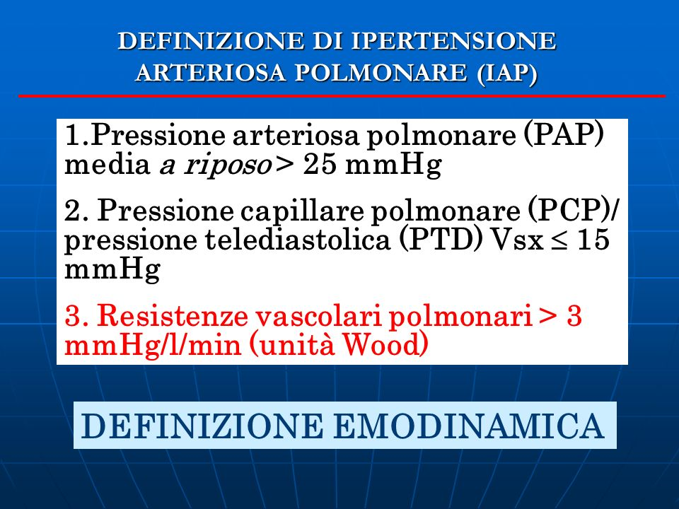 1.Pressione arteriosa polmonare (PAP) media a riposo > 25 mmHg 2. Pressione capillare polmonare (PCP)/ pressione telediastolica (PTD) Vsx 15 mmHg 3. R