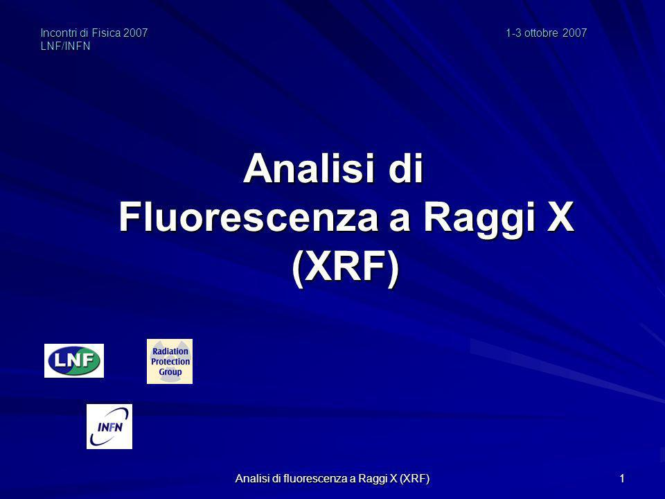 Analisi di fluorescenza a Raggi X (XRF) 1 Incontri di Fisica 20071-3 ottobre 2007 LNF/INFN Analisi di Fluorescenza a Raggi X (XRF)