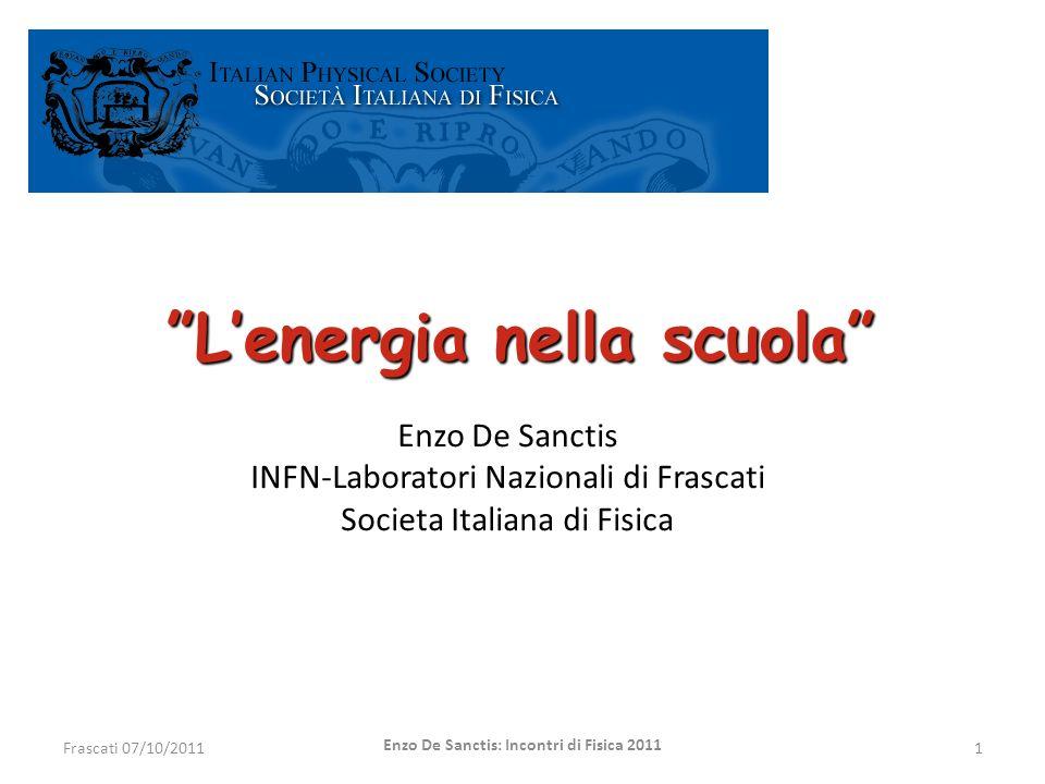 Enzo De Sanctis INFN-Laboratori Nazionali di Frascati Societa Italiana di Fisica 1 Lenergianellascuola Lenergia nella scuola Frascati 07/10/2011 Enzo