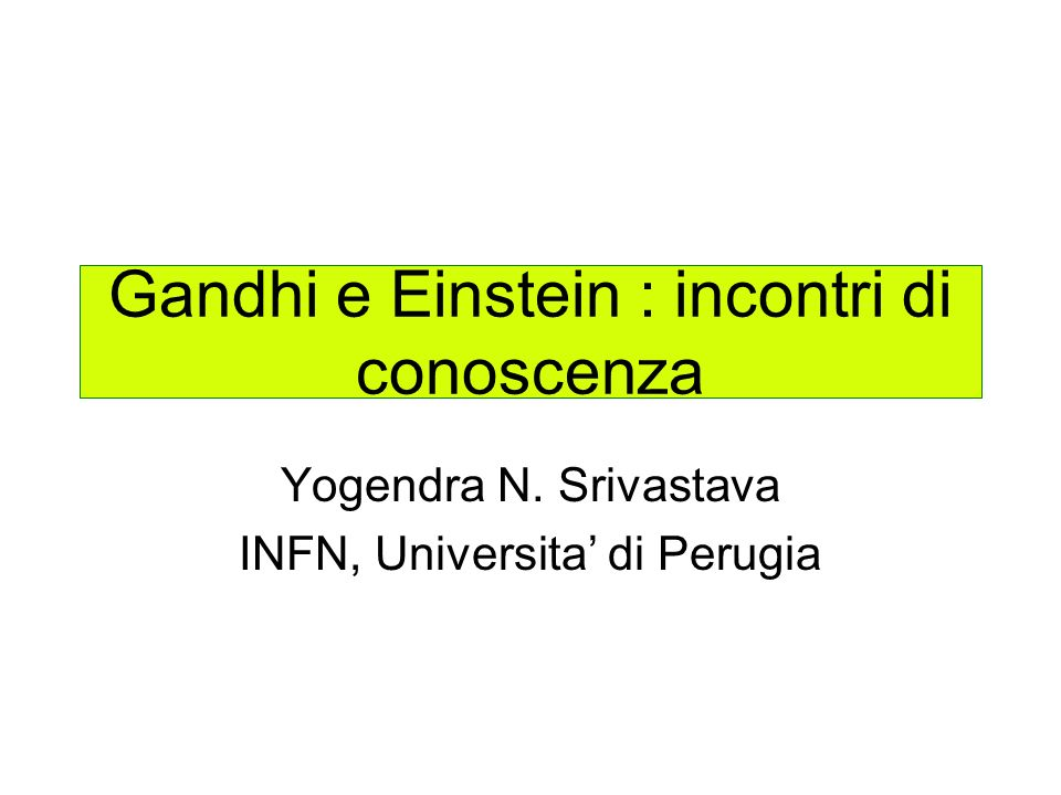 Gandhi e Einstein : incontri di conoscenza Yogendra N. Srivastava INFN, Universita di Perugia
