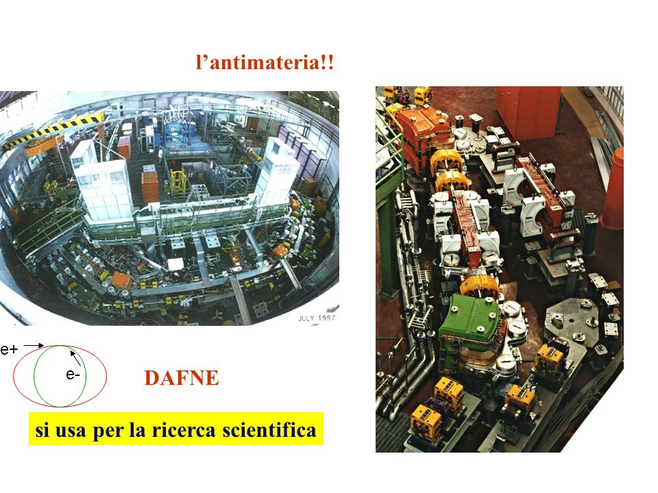 lantimateria!! si usa per la ricerca scientifica DAFNE e+ e-