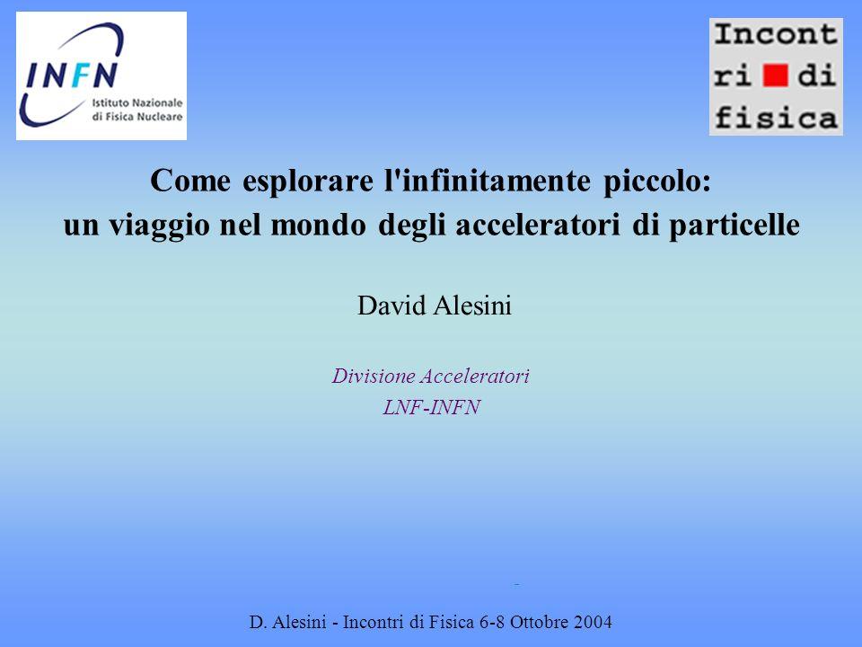 D. Alesini - Incontri di Fisica 6-8 Ottobre 2004 Come esplorare l'infinitamente piccolo: un viaggio nel mondo degli acceleratori di particelle Divisio