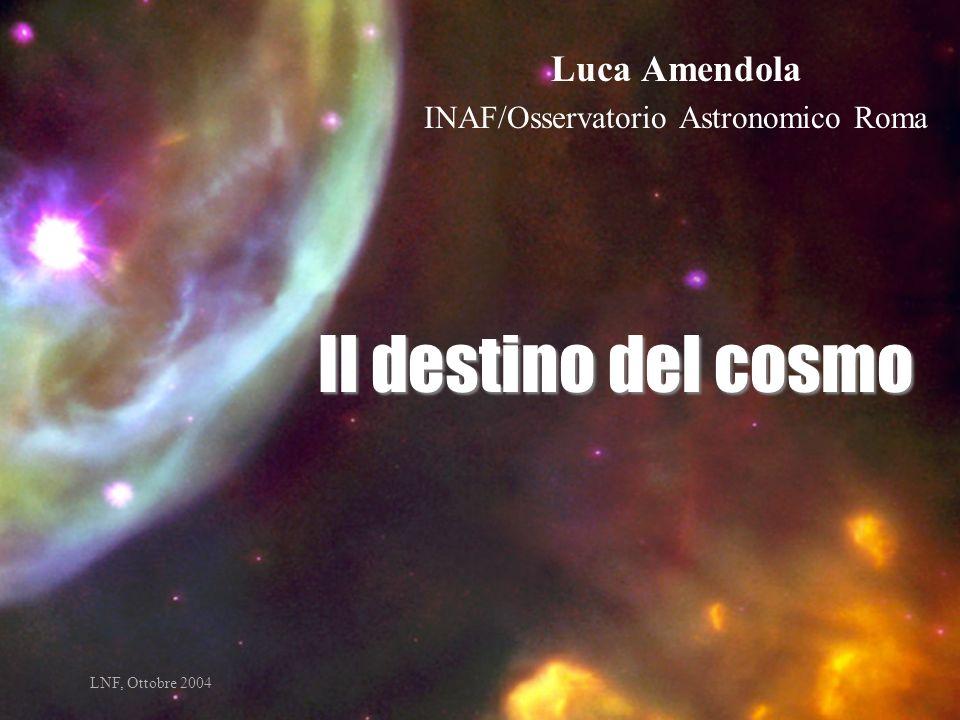 Il destino del cosmo Luca Amendola INAF/Osservatorio Astronomico Roma LNF, Ottobre 2004