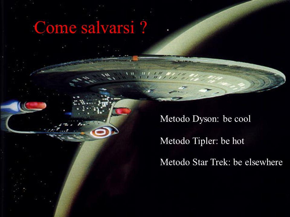 Come salvarsi ? Metodo Tipler: be hot Metodo Dyson: be cool Metodo Star Trek: be elsewhere