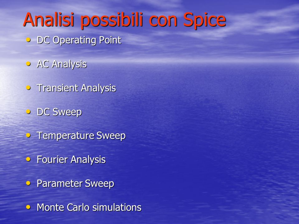 Analisi possibili con Spice DC Operating Point DC Operating Point AC Analysis AC Analysis Transient Analysis Transient Analysis DC Sweep DC Sweep Temp