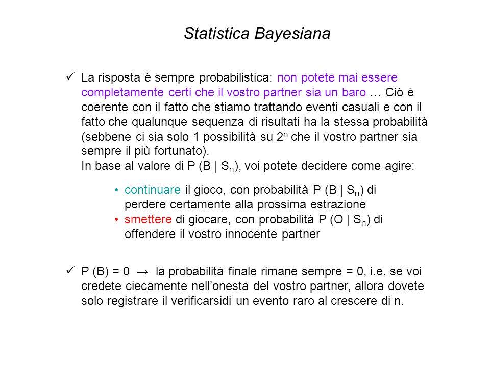 Statistica Bayesiana La risposta è sempre probabilistica: non potete mai essere completamente certi che il vostro partner sia un baro … Ciò è coerente