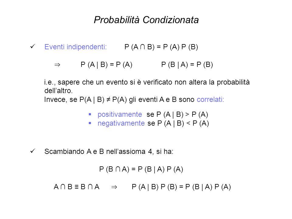 Applicazioni del teorema di Bayes P (A | E) = P (E | A) P (A) P (E) 1 x 1/3 1/2 = = 2 3 P (B | E) = P (E | B) P (B) P (E) 1/2 x 1/3 1/2 = = 1 3 P (C | E) = P (E | C) P (C) P (E) 0 x 1/3 1/2 = = 0 S = anello successivo sarà doro se lo estraggo dalla stessa scatola P (S | E) = P (S | A,E) P (A | E) + P (S | B,E) P (B | E) + P (S | C,E) P (C | E) = 1 x 2 3 + 0 1 3 x + 0 x 0 = 2 3