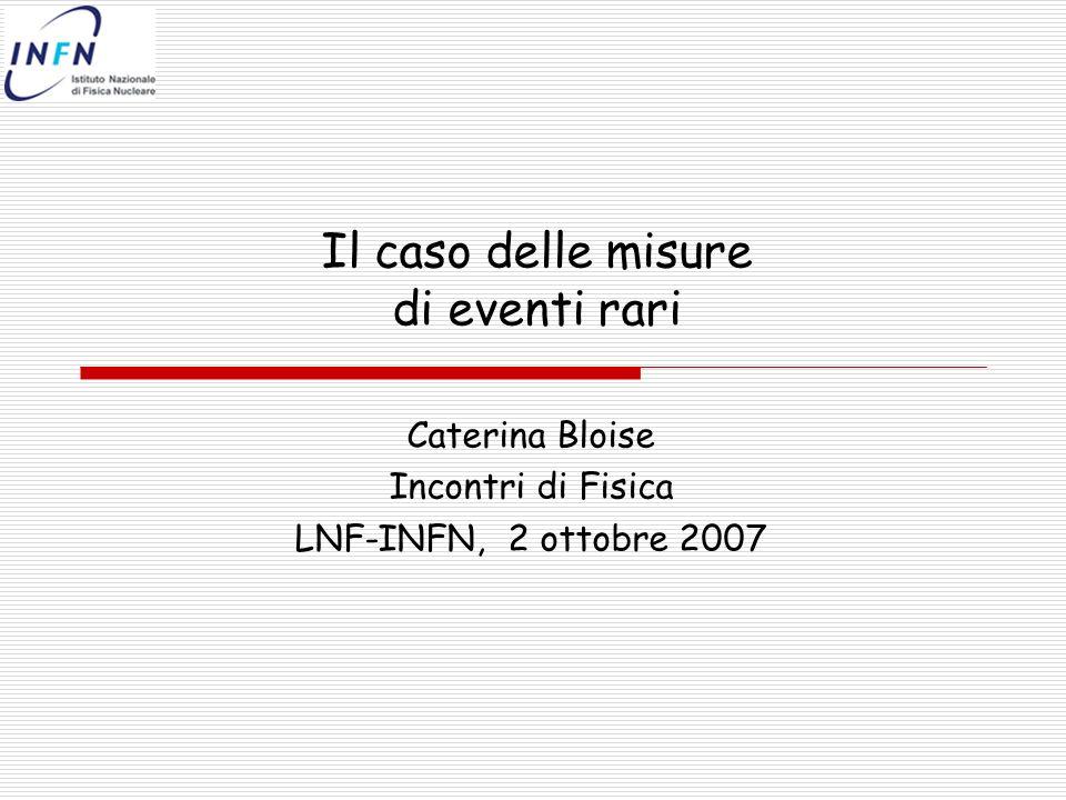 Il caso delle misure di eventi rari Caterina Bloise Incontri di Fisica LNF-INFN, 2 ottobre 2007
