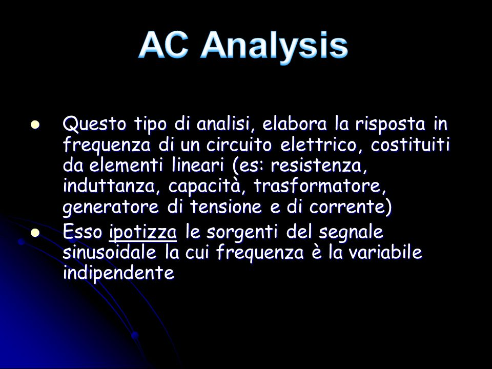 Questo tipo di analisi, elabora la risposta in frequenza di un circuito elettrico, costituiti da elementi lineari (es: resistenza, induttanza, capacit