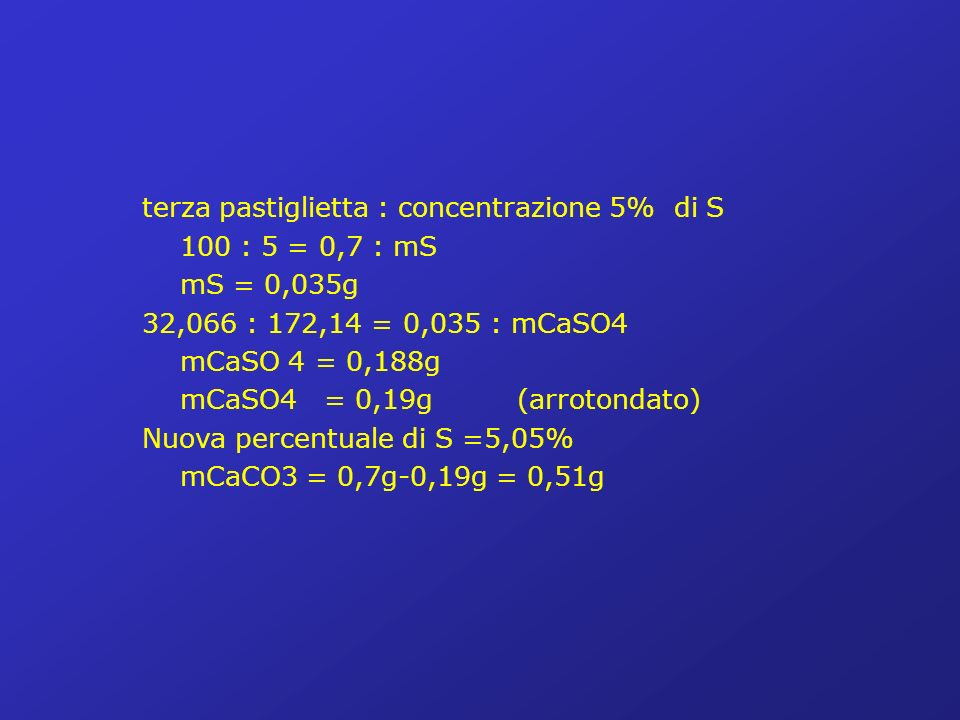 terza pastiglietta : concentrazione 5% di S 100 : 5 = 0,7 : mS mS = 0,035g 32,066 : 172,14 = 0,035 : mCaSO4 mCaSO 4 = 0,188g mCaSO4 = 0,19g (arrotondato) Nuova percentuale di S =5,05% mCaCO3 = 0,7g-0,19g = 0,51g