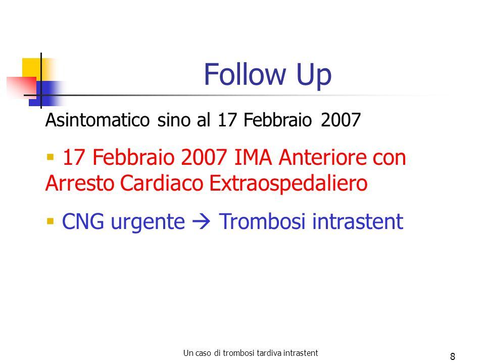 Un caso di trombosi tardiva intrastent 8 Follow Up Asintomatico sino al 17 Febbraio 2007 17 Febbraio 2007 IMA Anteriore con Arresto Cardiaco Extraospe
