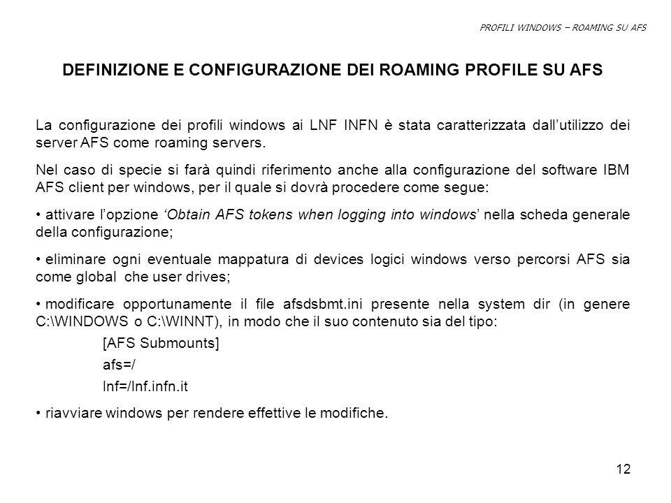 12 DEFINIZIONE E CONFIGURAZIONE DEI ROAMING PROFILE SU AFS La configurazione dei profili windows ai LNF INFN è stata caratterizzata dallutilizzo dei server AFS come roaming servers.