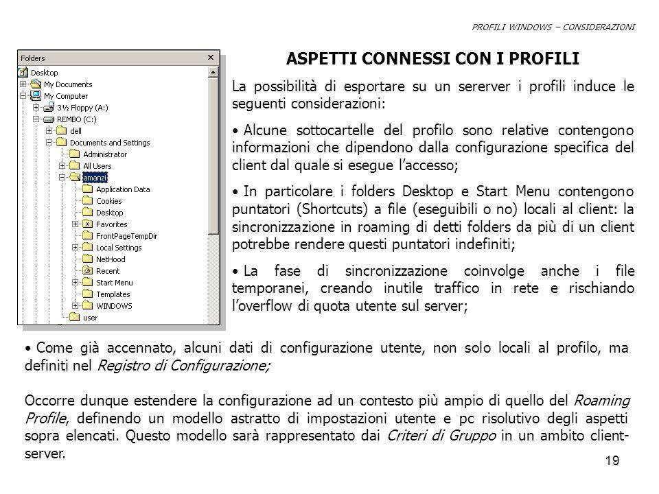 19 PROFILI WINDOWS – CONSIDERAZIONI ASPETTI CONNESSI CON I PROFILI La possibilità di esportare su un sererver i profili induce le seguenti considerazioni: Alcune sottocartelle del profilo sono relative contengono informazioni che dipendono dalla configurazione specifica del client dal quale si esegue laccesso; In particolare i folders Desktop e Start Menu contengono puntatori (Shortcuts) a file (eseguibili o no) locali al client: la sincronizzazione in roaming di detti folders da più di un client potrebbe rendere questi puntatori indefiniti; La fase di sincronizzazione coinvolge anche i file temporanei, creando inutile traffico in rete e rischiando loverflow di quota utente sul server; Come già accennato, alcuni dati di configurazione utente, non solo locali al profilo, ma definiti nel Registro di Configurazione; Occorre dunque estendere la configurazione ad un contesto più ampio di quello del Roaming Profile, definendo un modello astratto di impostazioni utente e pc risolutivo degli aspetti sopra elencati.