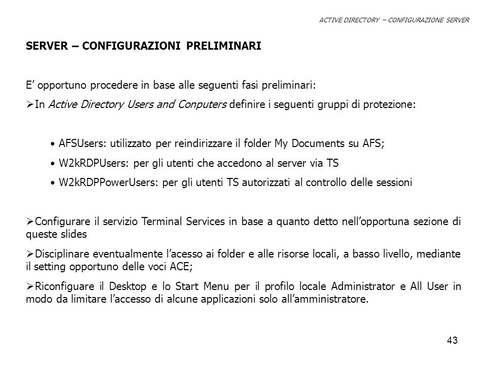 43 SERVER – CONFIGURAZIONI PRELIMINARI E opportuno procedere in base alle seguenti fasi preliminari: In Active Directory Users and Conputers definire