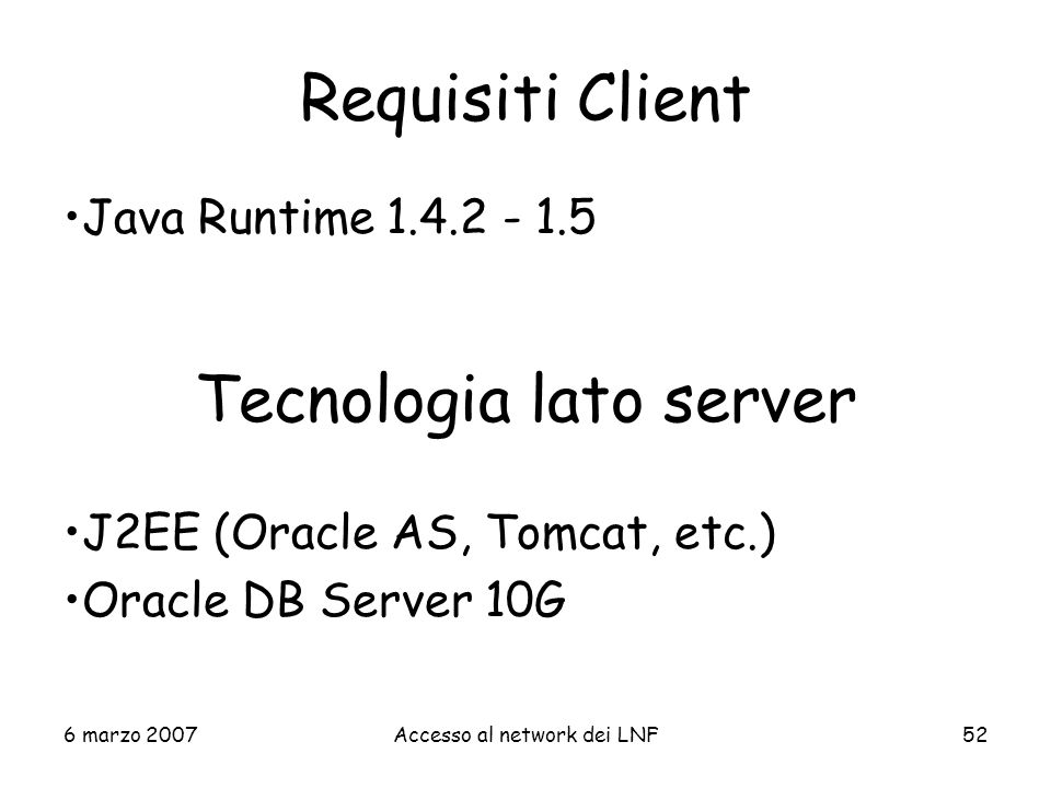 6 marzo 2007Accesso al network dei LNF52 Requisiti Client Java Runtime 1.4.2 - 1.5 Tecnologia lato server J2EE (Oracle AS, Tomcat, etc.) Oracle DB Ser