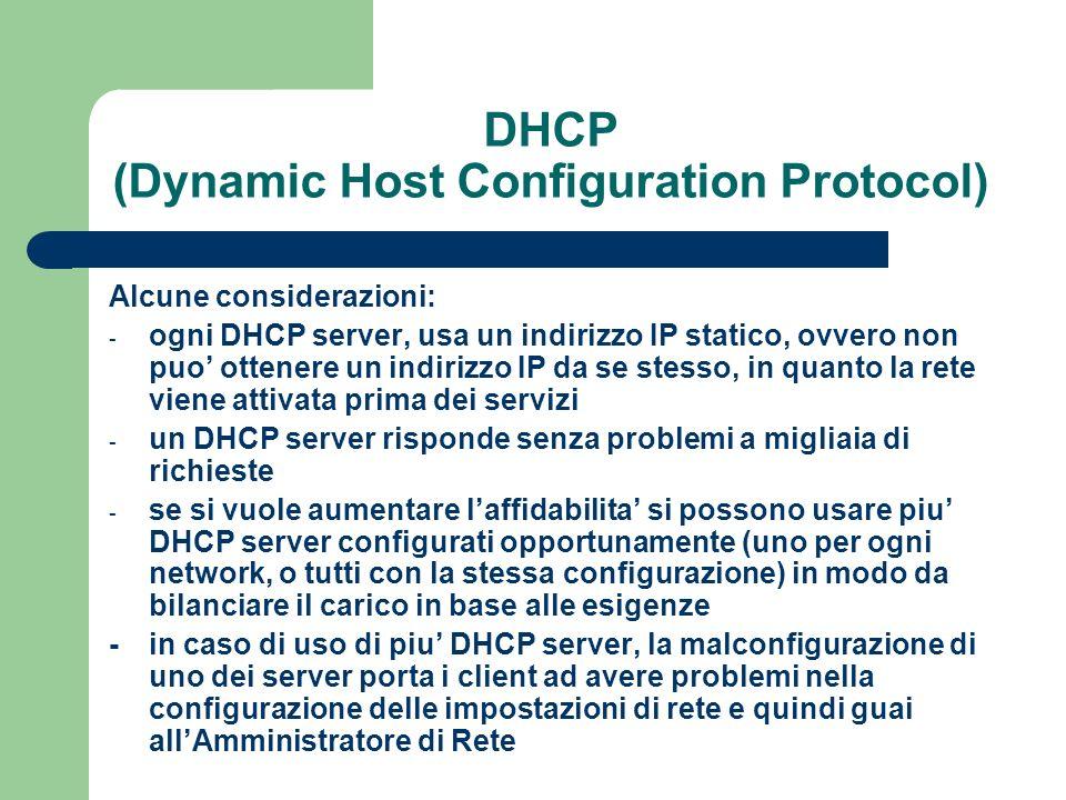 DHCP (Dynamic Host Configuration Protocol) Alcune considerazioni: - ogni DHCP server, usa un indirizzo IP statico, ovvero non puo ottenere un indirizzo IP da se stesso, in quanto la rete viene attivata prima dei servizi - un DHCP server risponde senza problemi a migliaia di richieste - se si vuole aumentare laffidabilita si possono usare piu DHCP server configurati opportunamente (uno per ogni network, o tutti con la stessa configurazione) in modo da bilanciare il carico in base alle esigenze -in caso di uso di piu DHCP server, la malconfigurazione di uno dei server porta i client ad avere problemi nella configurazione delle impostazioni di rete e quindi guai allAmministratore di Rete