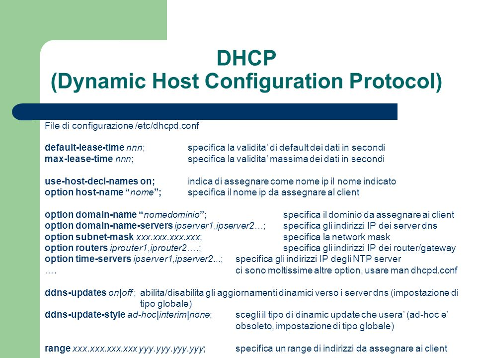 DHCP (Dynamic Host Configuration Protocol) File di configurazione /etc/dhcpd.conf default-lease-time nnn; specifica la validita di default dei dati in