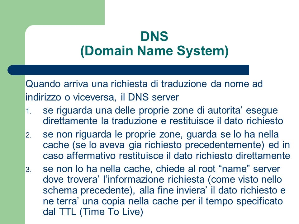 DNS (Domain Name System) Quando arriva una richiesta di traduzione da nome ad indirizzo o viceversa, il DNS server 1.