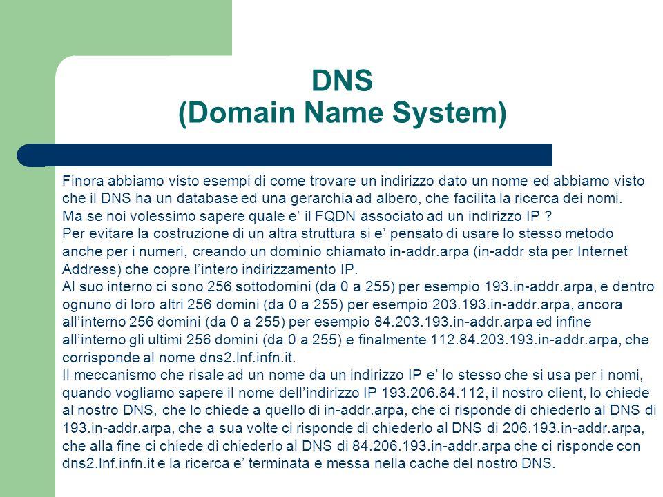 DNS (Domain Name System) Finora abbiamo visto esempi di come trovare un indirizzo dato un nome ed abbiamo visto che il DNS ha un database ed una gerarchia ad albero, che facilita la ricerca dei nomi.