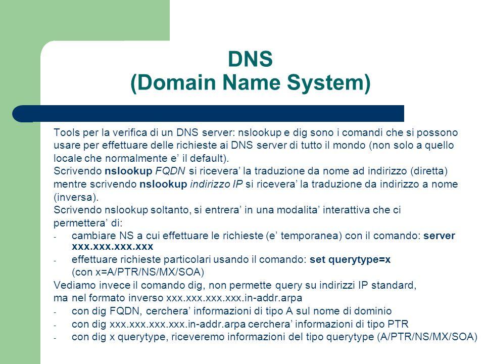 DNS (Domain Name System) Tools per la verifica di un DNS server: nslookup e dig sono i comandi che si possono usare per effettuare delle richieste ai DNS server di tutto il mondo (non solo a quello locale che normalmente e il default).