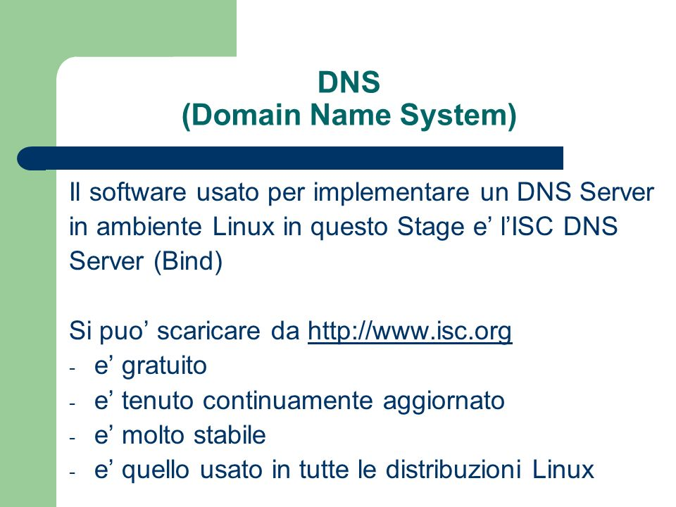 DNS (Domain Name System) Il software usato per implementare un DNS Server in ambiente Linux in questo Stage e lISC DNS Server (Bind) Si puo scaricare