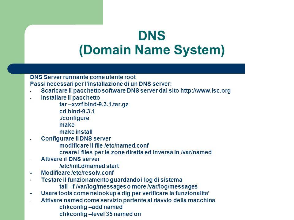 DNS (Domain Name System) DNS Server runnante come utente root Passi necessari per linstallazione di un DNS server: - Scaricare il pacchetto software DNS server dal sito http://www.isc.org - Installare il pacchetto tar –xvzf bind-9.3.1.tar.gz cd bind-9.3.1./configure make make install - Configurare il DNS server modificare il file /etc/named.conf creare i files per le zone diretta ed inversa in /var/named - Attivare il DNS server /etc/init.d/named start -Modificare /etc/resolv.conf - Testare il funzionamento guardando i log di sistema tail –f /var/log/messages o more /var/log/messages -Usare tools come nslookup e dig per verificare la funzionalita - Attivare named come servizio partente al riavvio della macchina chkconfig --add named chkconfig --level 35 named on
