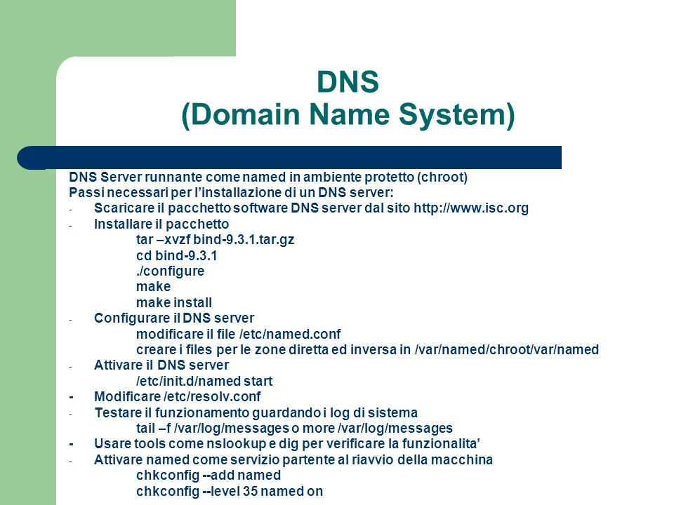 DNS (Domain Name System) DNS Server runnante come named in ambiente protetto (chroot) Passi necessari per linstallazione di un DNS server: - Scaricare