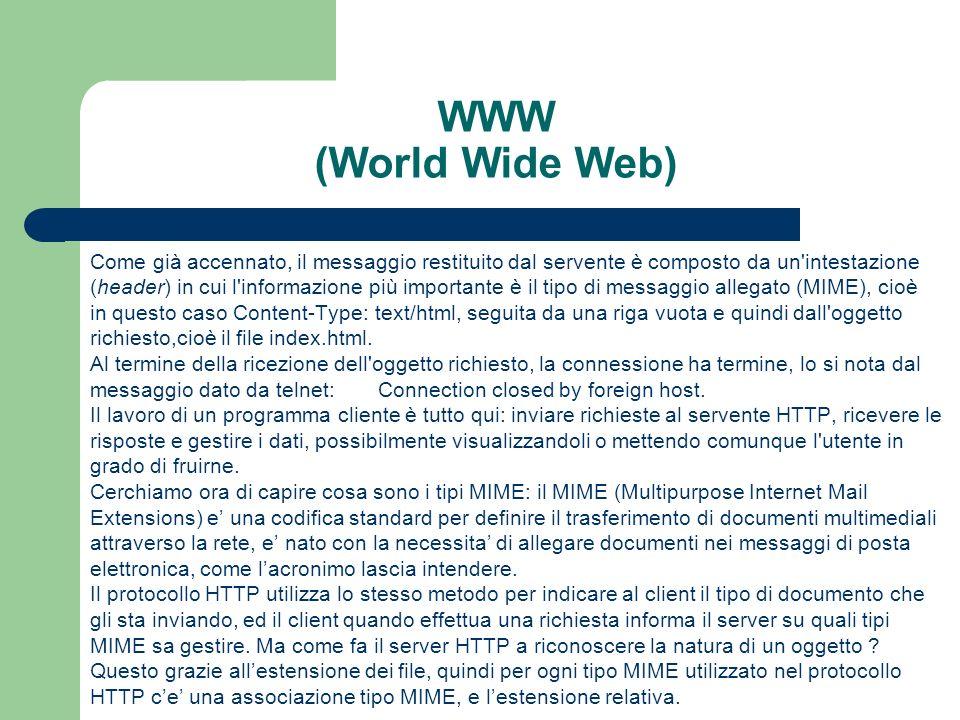 WWW (World Wide Web) Come già accennato, il messaggio restituito dal servente è composto da un intestazione (header) in cui l informazione più importante è il tipo di messaggio allegato (MIME), cioè in questo caso Content-Type: text/html, seguita da una riga vuota e quindi dall oggetto richiesto,cioè il file index.html.