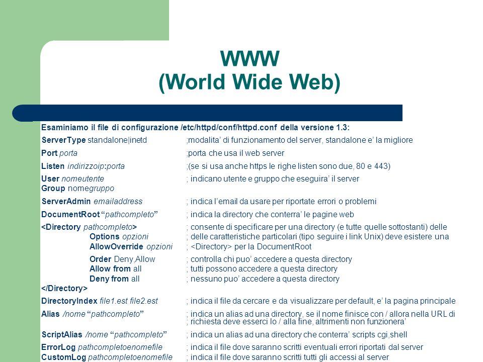 WWW (World Wide Web) Esaminiamo il file di configurazione /etc/httpd/conf/httpd.conf della versione 1.3: ServerType standalone|inetd;modalita di funzionamento del server, standalone e la migliore Port porta;porta che usa il web server Listen indirizzoip:porta;(se si usa anche https Ie righe listen sono due, 80 e 443) User nomeutente; indicano utente e gruppo che eseguira il server Group nomegruppo ServerAdmin emailaddress; indica lemail da usare per riportate errori o problemi DocumentRoot pathcompleto; indica la directory che conterra le pagine web ; consente di specificare per una directory (e tutte quelle sottostanti) delle Options opzioni; delle caratteristiche particolari (tipo seguire i link Unix) deve esistere una AllowOverride opzioni; per la DocumentRoot Order Deny,Allow; controlla chi puo accedere a questa directory Allow from all; tutti possono accedere a questa directory Deny from all; nessuno puo accedere a questa directory DirectoryIndex file1.est file2.est; indica il file da cercare e da visualizzare per default, e la pagina principale Alias /nome pathcompleto; indica un alias ad una directory, se il nome finisce con / allora nella URL di ; richiesta deve esserci lo / alla fine, altrimenti non funzionera ScriptAlias /nome pathcompleto; indica un alias ad una directory che conterra scripts cgi,shell ErrorLog pathcompletoenomefile; indica il file dove saranno scritti eventuali errori riportati dal server CustomLog pathcompletoenomefile; indica il file dove saranno scritti tutti gli accessi al server