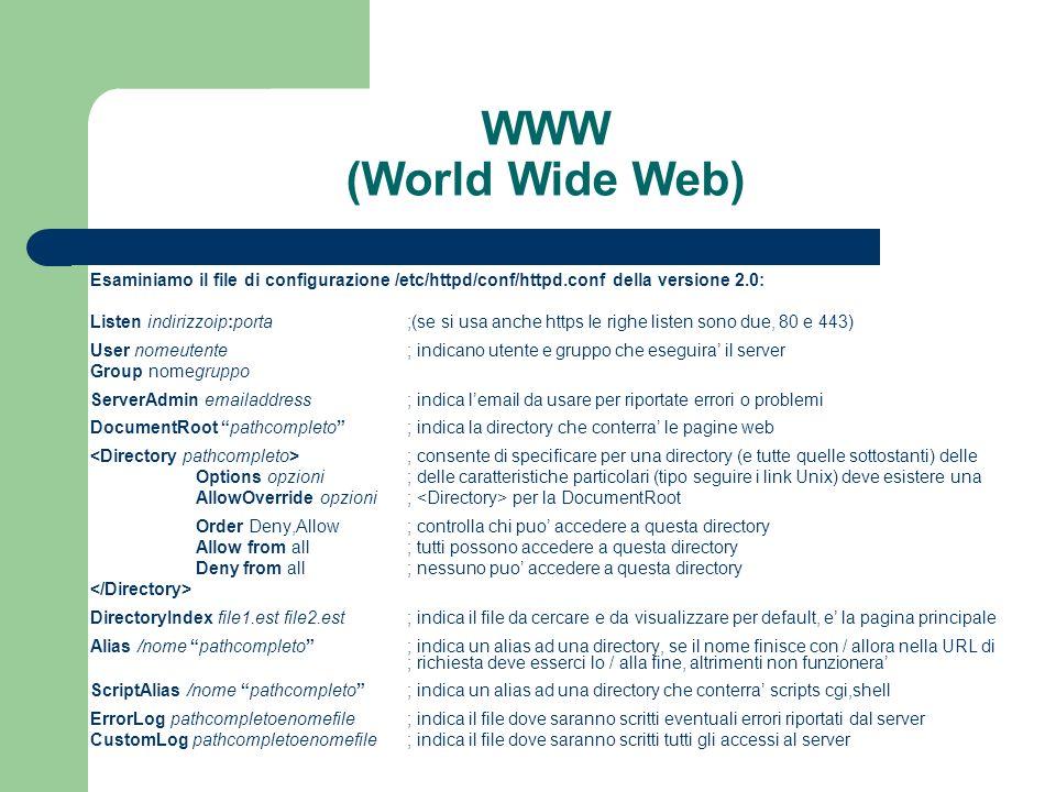 WWW (World Wide Web) Esaminiamo il file di configurazione /etc/httpd/conf/httpd.conf della versione 2.0: Listen indirizzoip:porta;(se si usa anche https Ie righe listen sono due, 80 e 443) User nomeutente; indicano utente e gruppo che eseguira il server Group nomegruppo ServerAdmin emailaddress; indica lemail da usare per riportate errori o problemi DocumentRoot pathcompleto; indica la directory che conterra le pagine web ; consente di specificare per una directory (e tutte quelle sottostanti) delle Options opzioni; delle caratteristiche particolari (tipo seguire i link Unix) deve esistere una AllowOverride opzioni; per la DocumentRoot Order Deny,Allow; controlla chi puo accedere a questa directory Allow from all; tutti possono accedere a questa directory Deny from all; nessuno puo accedere a questa directory DirectoryIndex file1.est file2.est; indica il file da cercare e da visualizzare per default, e la pagina principale Alias /nome pathcompleto; indica un alias ad una directory, se il nome finisce con / allora nella URL di ; richiesta deve esserci lo / alla fine, altrimenti non funzionera ScriptAlias /nome pathcompleto; indica un alias ad una directory che conterra scripts cgi,shell ErrorLog pathcompletoenomefile; indica il file dove saranno scritti eventuali errori riportati dal server CustomLog pathcompletoenomefile; indica il file dove saranno scritti tutti gli accessi al server
