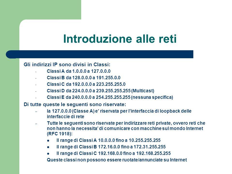 Introduzione alle reti Gli indirizzi IP sono divisi in Classi: - Classi A da 1.0.0.0 a 127.0.0.0 - Classi B da 128.0.0.0 a 191.255.0.0 - Classi C da 192.0.0.0 a 223.255.255.0 - Classi D da 224.0.0.0 a 239.255.255.255 (Multicast) - Classi E da 240.0.0.0 a 254.255.255.255 (nessuna specifica) Di tutte queste le seguenti sono riservate: – la 127.0.0.0 (Classe A) e riservata per linterfaccia di loopback delle interfaccie di rete – Tutte le seguenti sono riservate per indirizzare reti private, ovvero reti che non hanno la necessita di comunicare con macchine sul mondo Internet (RFC 1918): Il range di Classi A 10.0.0.0 fino a 10.255.255.255 Il range di Classi B 172.16.0.0 fino a 172.31.255.255 Il range di Classi C 192.168.0.0 fino a 192.168.255.255 Queste classi non possono essere ruotate/annunciate su Internet