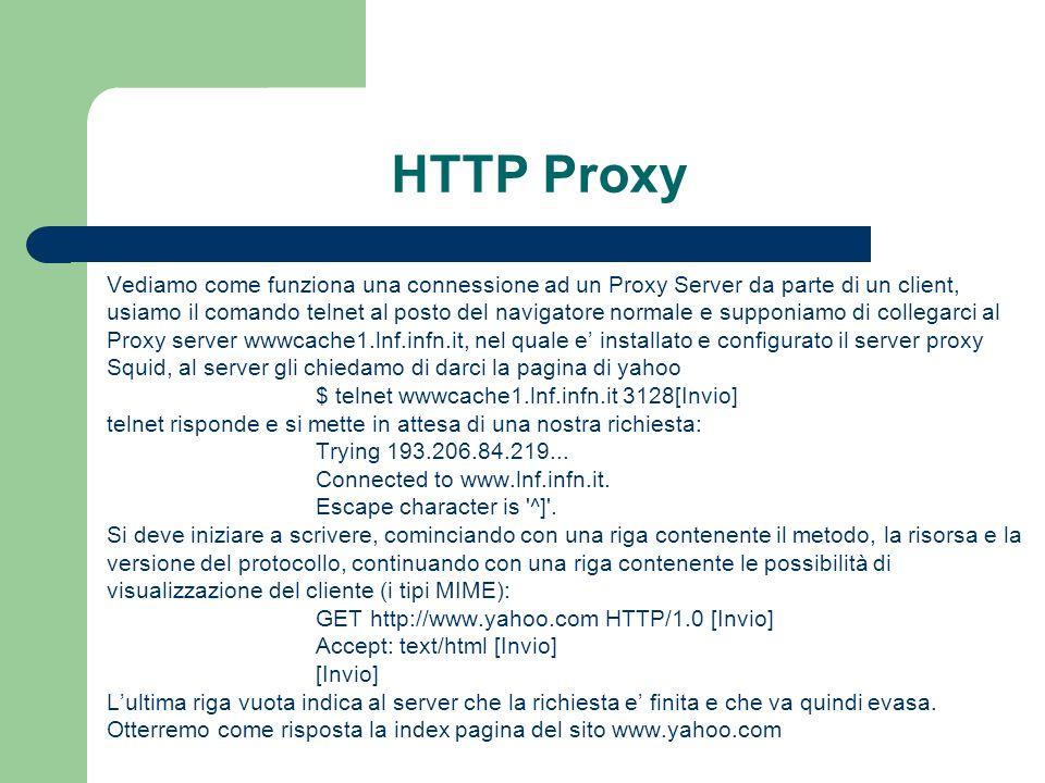 Vediamo come funziona una connessione ad un Proxy Server da parte di un client, usiamo il comando telnet al posto del navigatore normale e supponiamo di collegarci al Proxy server wwwcache1.lnf.infn.it, nel quale e installato e configurato il server proxy Squid, al server gli chiedamo di darci la pagina di yahoo $ telnet wwwcache1.lnf.infn.it 3128[Invio] telnet risponde e si mette in attesa di una nostra richiesta: Trying 193.206.84.219...