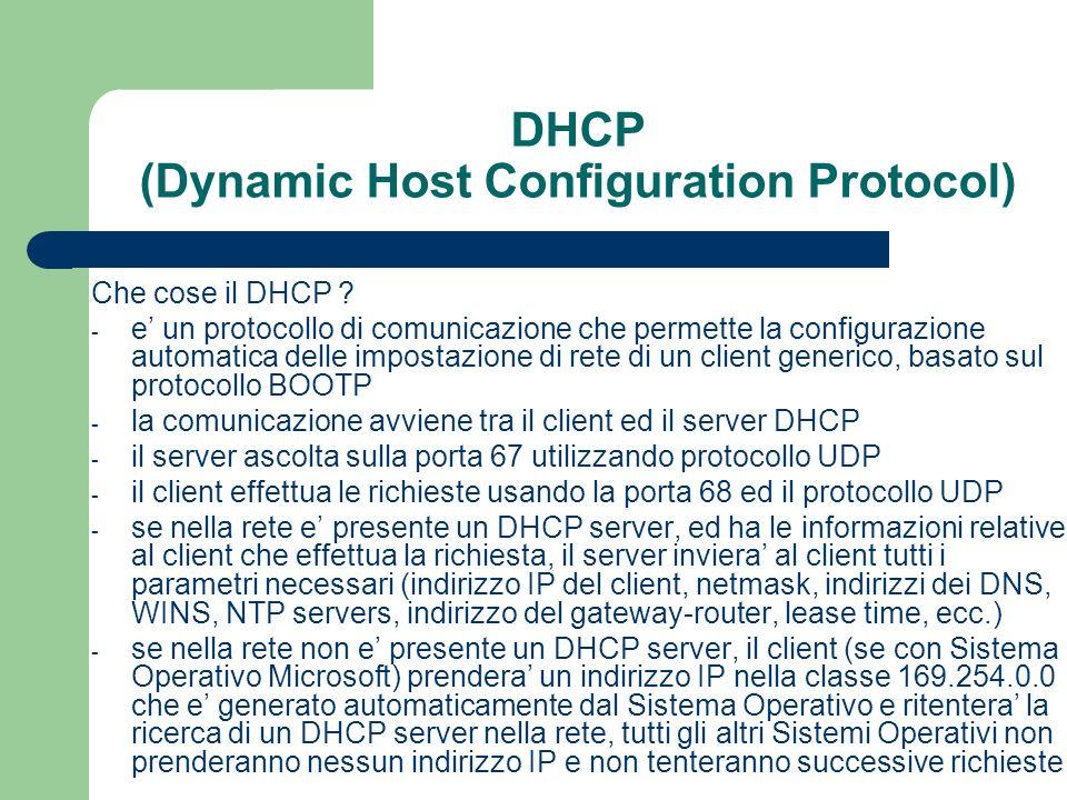 DHCP (Dynamic Host Configuration Protocol) File di configurazione /etc/dhcpd.conf (continua) deny unknown-clients; ottengono un indirizzo IP solo i client che hanno i Mac-Address registrati allow unknown-clients; ottengono un indirizzo IP tutti i client, registrati e non pool { … }permette di definire un pool di indirizzi che verra trattato differentemente da un altro pool (usando piu gruppi pool) subnet xxx.xxx.xxx.xxx netmask yyy.yyy.yyy.yyy { ….
