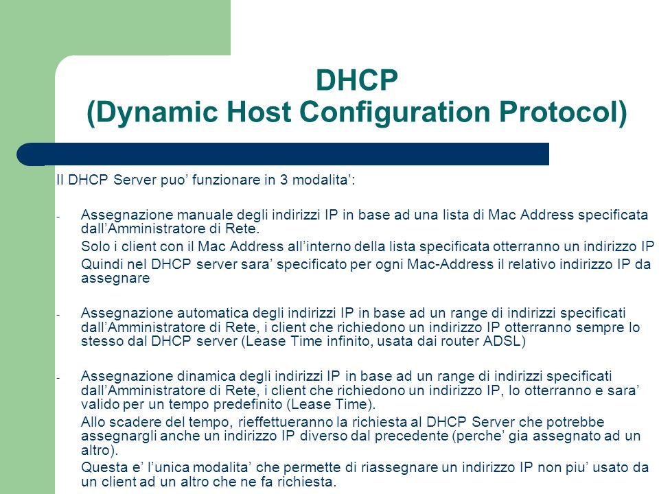 DHCP (Dynamic Host Configuration Protocol) Esercitazioni Realizzare un DHCP server che: - Assegni indirizzi IP ai client nella modalita descritta sotto - Assegni il dominio lnf.infn.it - Assegni lindirizzo ip del router 192.168.160.1 - Assegni gli indirizzi dei dns server primario (ad ognuno il proprio, solo per esercizio 3) e secondario a tutti lo stesso Esecizio 1: assegnare automaticamente gli indirizzi IP a qualsiasi client utilizzando il range 192.168.160.201-192.168.160.220 Esercizio 2: assegnare automaticamente gli indirizzi IP utilizzando il range 192.168.160-201-192.168.200 solo ai client conosciuti (bisogna censire tutti i Mac Address ed inserirli nella configurazione del DHCP) Esercizio 3: assegnare staticamente gli indirizzi IP (sempre lo stesso) ai client conosciuti