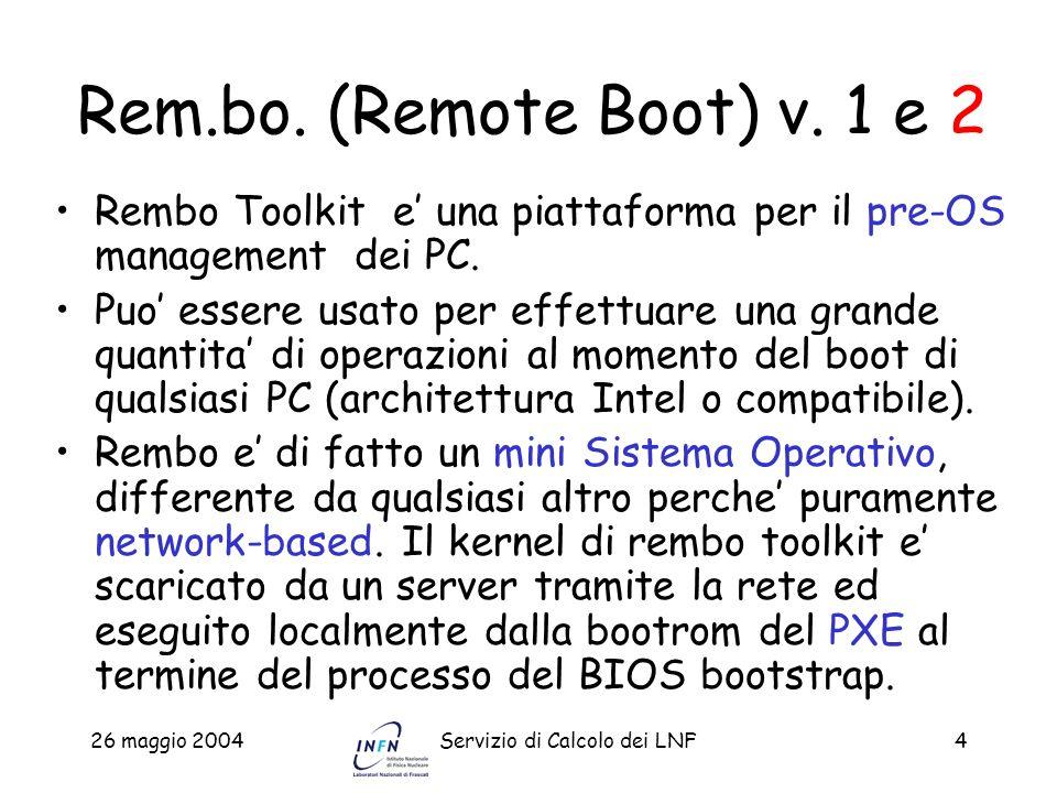 26 maggio 2004Servizio di Calcolo dei LNF4 Rem.bo. (Remote Boot) v. 1 e 2 Rembo Toolkit e una piattaforma per il pre-OS management dei PC. Puo essere