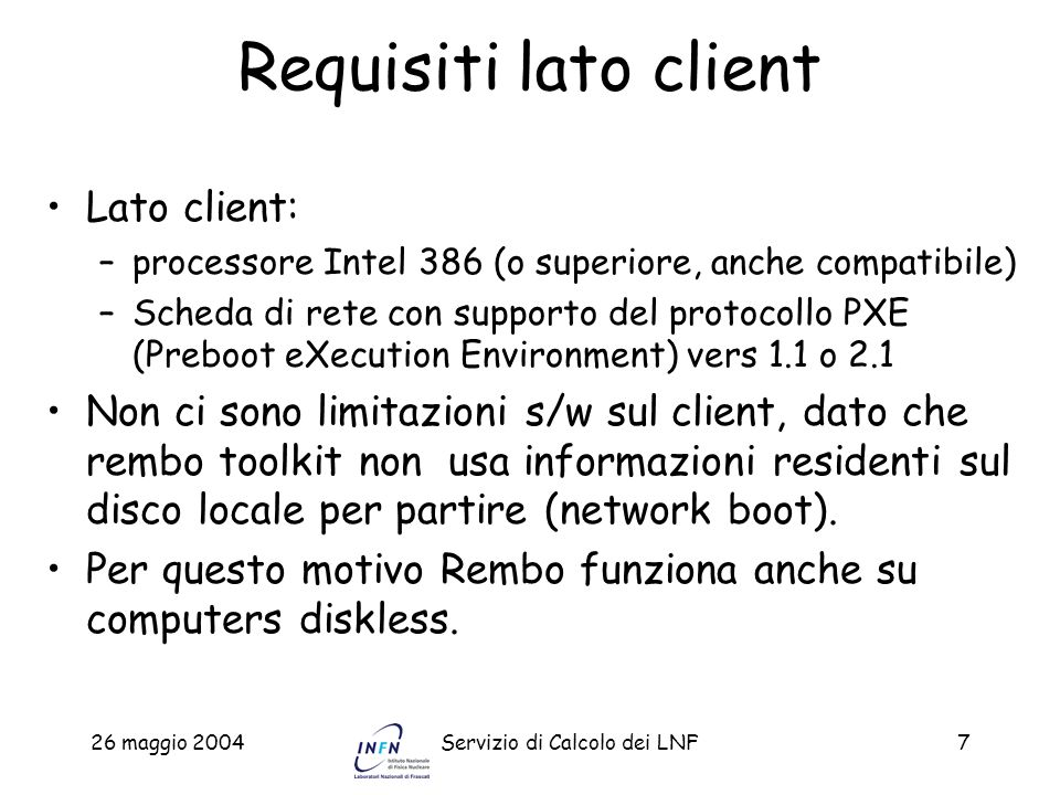 26 maggio 2004Servizio di Calcolo dei LNF8 Introduzione Rembo Toolkit include: –Una Virtual Machine (VM) per eseguire programmi in linguaggio Rembo-C compilati o testuali (script) –Una interfaccia grafica per linterazione con lutilizzatore –Un accesso di basso livello allhard disk (per il cloning, restoring, updating e customizing dei sistemi operativi) –Un interfaccia di rete tramite la bootrom del PXE