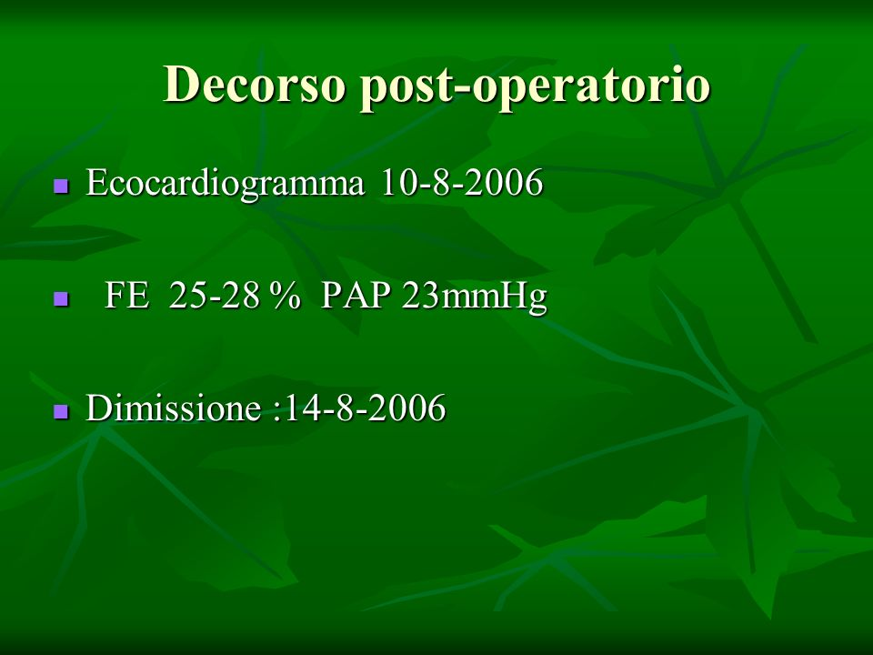 Decorso post-operatorio Ecocardiogramma 10-8-2006 Ecocardiogramma 10-8-2006 FE 25-28 % PAP 23mmHg FE 25-28 % PAP 23mmHg Dimissione :14-8-2006 Dimissio