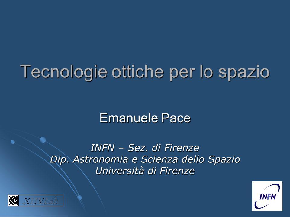 Tecnologie ottiche per lo spazio Emanuele Pace INFN – Sez. di Firenze Dip. Astronomia e Scienza dello Spazio Università di Firenze