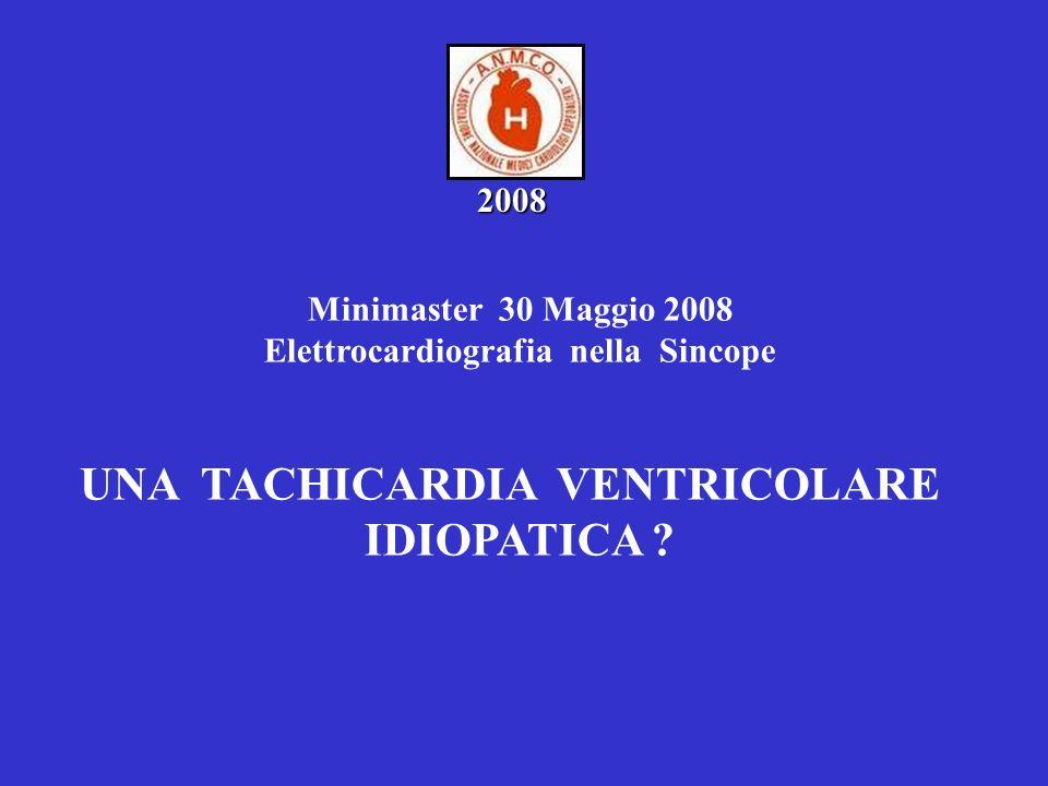 Minimaster 30 Maggio 2008 Elettrocardiografia nella Sincope UNA TACHICARDIA VENTRICOLARE IDIOPATICA ? 2008