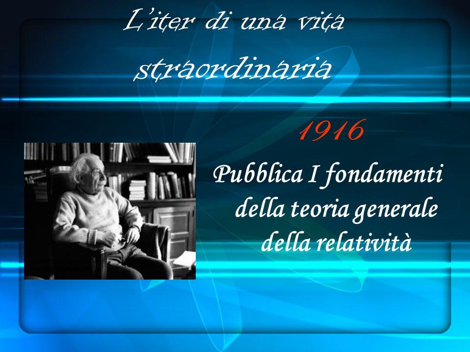 Liter di una vita straordinaria 1916 Pubblica I fondamenti della teoria generale della relatività
