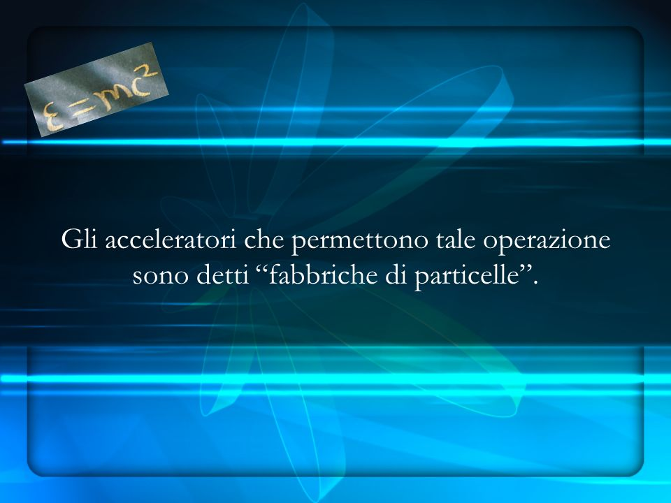 Gli acceleratori che permettono tale operazione sono detti fabbriche di particelle.