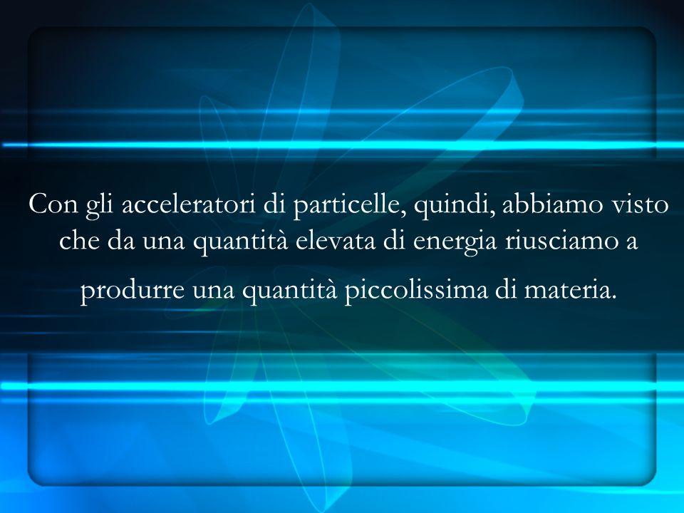 Con gli acceleratori di particelle, quindi, abbiamo visto che da una quantità elevata di energia riusciamo a produrre una quantità piccolissima di materia.