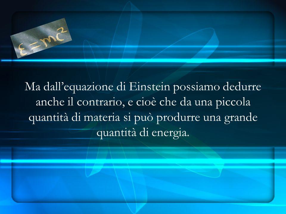 Ma dallequazione di Einstein possiamo dedurre anche il contrario, e cioè che da una piccola quantità di materia si può produrre una grande quantità di energia.