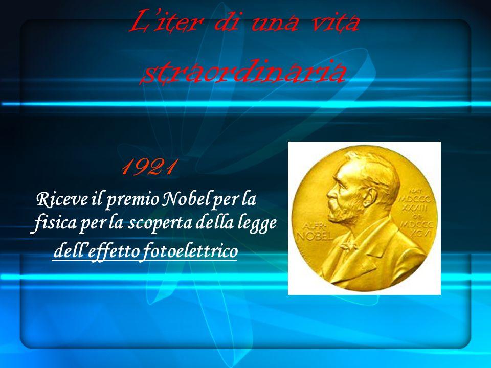 Liter di una vita straordinaria 1921 Riceve il premio Nobel per la fisica per la scoperta della legge delleffetto fotoelettrico
