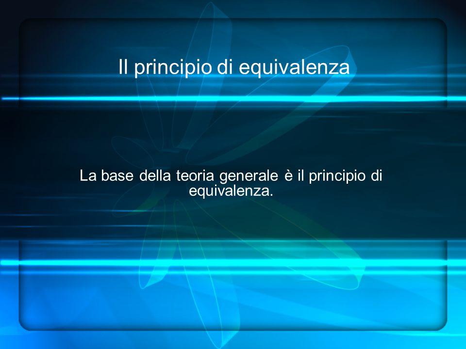 Il principio di equivalenza La base della teoria generale è il principio di equivalenza.